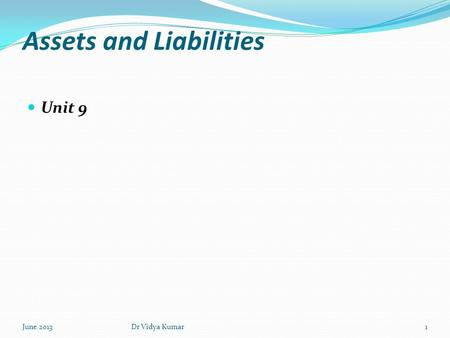 Assets and Liabilities Unit 9 June 20131Dr Vidya Kumar.