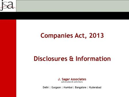 J. Sagar Associates advocates & solicitors Delhi | Gurgaon | Mumbai | Bangalore | Hyderabad Companies Act, 2013 Disclosures & Information.