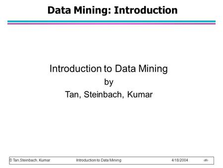© Tan,Steinbach, Kumar Introduction to Data Mining 4/18/2004 1 Data Mining: Introduction Introduction to Data Mining by Tan, Steinbach, Kumar.