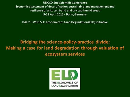 Bridging the science-policy-practice divide: Making a case for land degradation through valuation of ecosystem services UNCCD 2nd Scientific Conference.