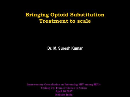 Bringing Opioid Substitution Treatment to scale Dr. M. Suresh Kumar Inter-country Consultation on Preventing HIV among IDUs Scaling Up: From Evidence to.