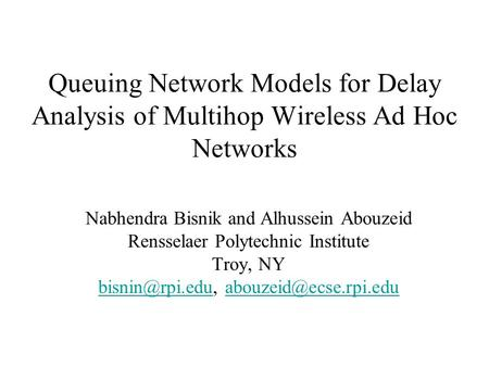 Queuing Network Models for Delay Analysis of Multihop Wireless Ad Hoc Networks Nabhendra Bisnik and Alhussein Abouzeid Rensselaer Polytechnic Institute.