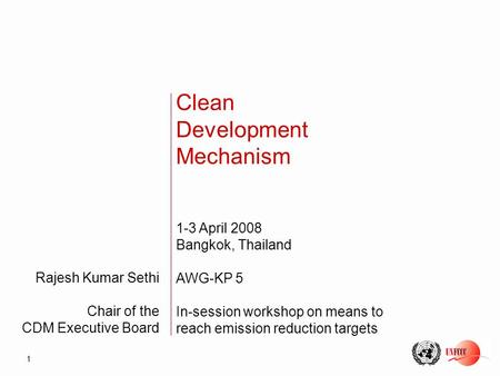 1 Rajesh Kumar Sethi Chair of the CDM Executive Board Clean Development Mechanism 1-3 April 2008 Bangkok, Thailand AWG-KP 5 In-session workshop on means.