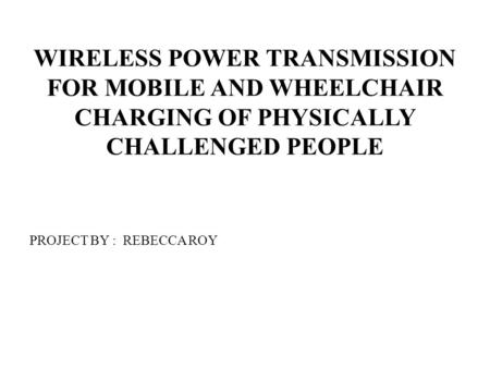 WIRELESS POWER TRANSMISSION FOR MOBILE AND WHEELCHAIR CHARGING OF PHYSICALLY CHALLENGED PEOPLE PROJECT BY : REBECCA ROY.