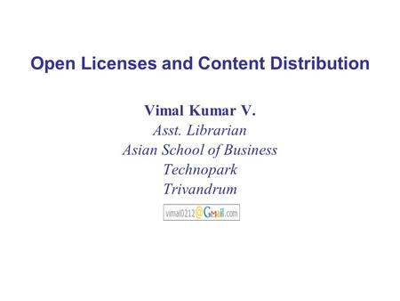 Open Licenses and Content Distribution Vimal Kumar V. Asst. Librarian Asian School of Business Technopark Trivandrum.