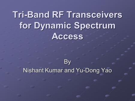 Tri-Band RF Transceivers for Dynamic Spectrum Access By Nishant Kumar and Yu-Dong Yao.