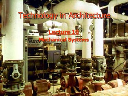 Technology in Architecture Lecture 10 Mechanical Systems Lecture 10 Mechanical Systems.