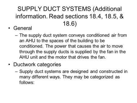 SUPPLY DUCT SYSTEMS (Additional information. Read sections 18.4, 18.5, & 18.6) General –The supply duct system conveys conditioned air from an AHU to the.