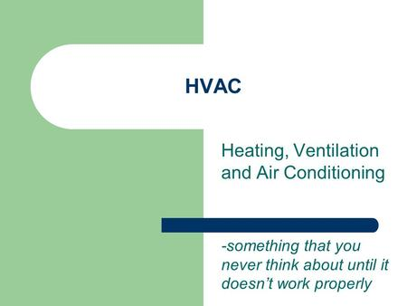 HVAC Heating, Ventilation and Air Conditioning -something that you never think about until it doesn't work properly.