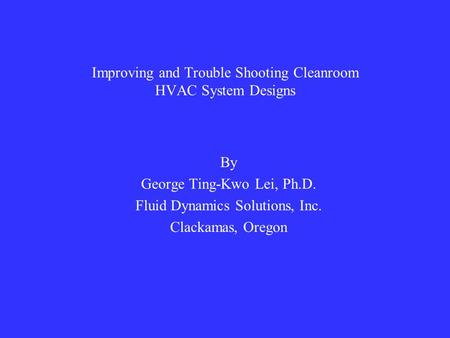 Improving and Trouble Shooting Cleanroom HVAC System Designs By George Ting-Kwo Lei, Ph.D. Fluid Dynamics Solutions, Inc. Clackamas, Oregon.