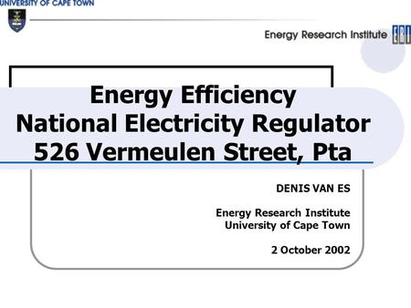 DENIS VAN ES Energy Research Institute University of Cape Town 2 October 2002 Energy Efficiency National Electricity Regulator 526 Vermeulen Street, Pta.