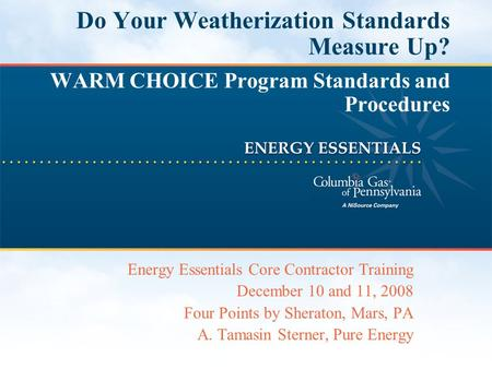 Do Your Weatherization Standards Measure Up? WARM CHOICE Program Standards and Procedures Energy Essentials Core Contractor Training December 10 and 11,