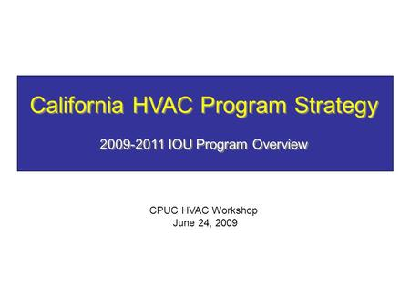 California HVAC Program Strategy 2009-2011 IOU Program Overview CPUC HVAC Workshop June 24, 2009.