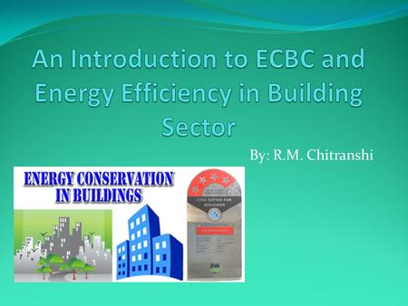 By: R.M. Chitranshi. ECBC With the background of high energy saving potential and its benefits bridging the gap between demand and supply, reducing environmental.