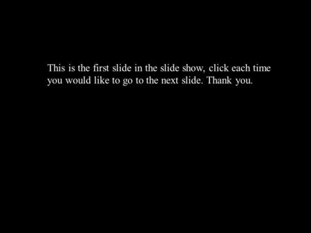 This is the first slide in the slide show, click each time you would like to go to the next slide. Thank you.
