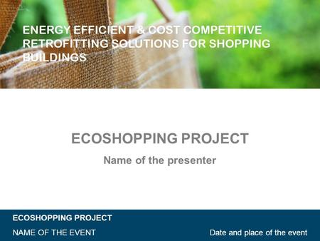 ECOSHOPPING PROJECT Date and place of the eventNAME OF THE EVENT ECOSHOPPING PROJECT Name of the presenter.