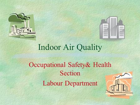 Indoor Air Quality Occupational Safety& Health Section Labour Department.
