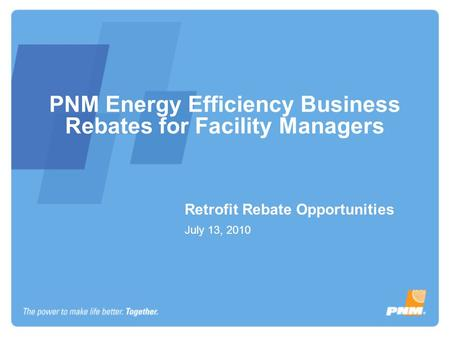 PNM Energy Efficiency Business Rebates for Facility Managers Retrofit Rebate Opportunities July 13, 2010.