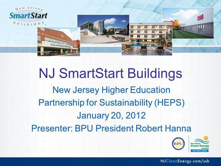 NJ SmartStart Buildings New Jersey Higher Education Partnership for Sustainability (HEPS) January 20, 2012 Presenter: BPU President Robert Hanna.