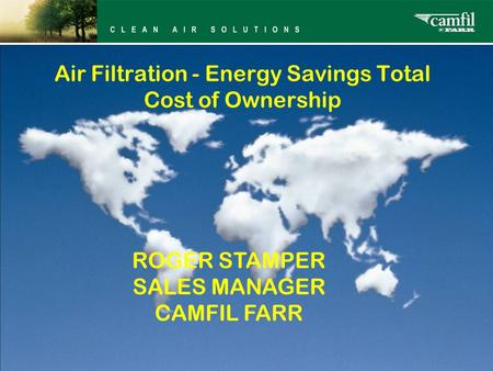 Air Filtration - Energy Savings Total Cost of Ownership ROGER STAMPER SALES MANAGER CAMFIL FARR.