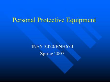 Personal Protective Equipment INSY 3020/ENH670 Spring 2007.