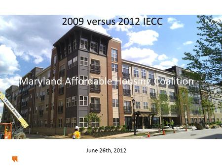 2009 versus 2012 IECC Maryland Affordable Housing Coalition June 26th, 2012.