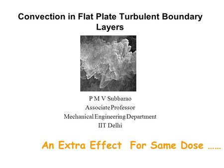 Convection in Flat Plate Turbulent Boundary Layers P M V Subbarao Associate Professor Mechanical Engineering Department IIT Delhi An Extra Effect For.