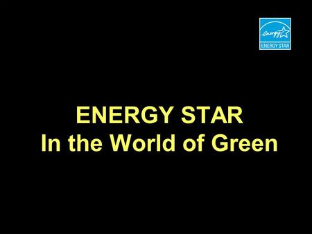 ENERGY STAR In the World of Green. ENERGY STAR FOR HOMES GROWTH THE ROAD TO ONE MILLION HOMES Number Labeled Homes Year 9697989900030204050607010809 200,000.
