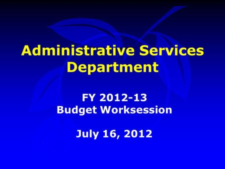 Administrative Services Department FY 2012-13 Budget Worksession July 16, 2012.