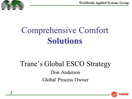 Worldwide Applied Systems Group 1 Comprehensive Comfort Solutions Trane's Global ESCO Strategy Don Anderson Global Process Owner.