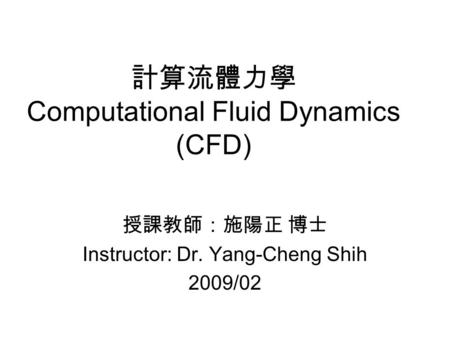 計算流體力學 Computational Fluid Dynamics (CFD) 授課教師:施陽正 博士 Instructor: Dr. Yang-Cheng Shih 2009/02.