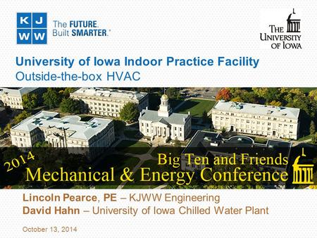 University of Iowa Indoor Practice Facility Outside-the-box HVAC Lincoln Pearce, PE – KJWW Engineering David Hahn – University of Iowa Chilled Water Plant.