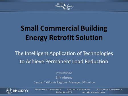 Small Commercial Building Energy Retrofit Solution The Intelligent Application of Technologies to Achieve Permanent Load Reduction Presented by: Erik Ahrens.