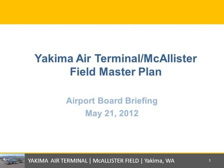 Yakima Air Terminal/McAllister Field Master Plan Airport Board Briefing May 21, 2012 YAKIMA AIR TERMINAL | McALLISTER FIELD | Yakima, WA 1.
