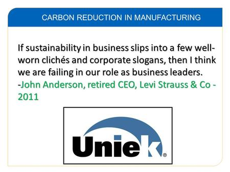 CARBON REDUCTION IN MANUFACTURING If sustainability in business slips into a few well- worn clichés and corporate slogans, then I think we are failing.