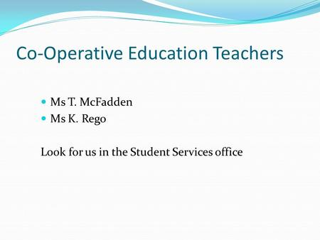 Co-Operative Education Teachers Ms T. McFadden Ms K. Rego Look for us in the Student Services office.