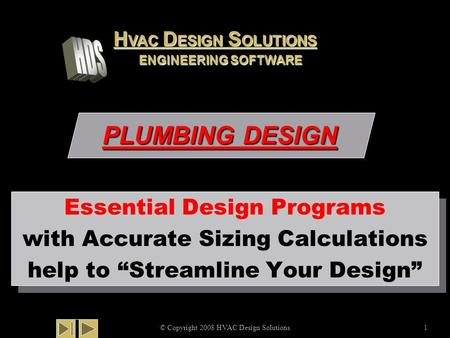 "PLUMBING DESIGN © Copyright 2008 HVAC Design Solutions1 Essential Design Programs with Accurate Sizing Calculations help to ""Streamline Your Design"" Essential."