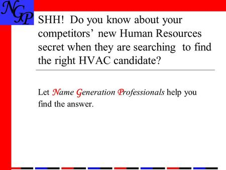 SHH! Do you know about your competitors' new Human Resources secret when they are searching to find the right HVAC candidate? Let N ame G eneration P rofessionals.