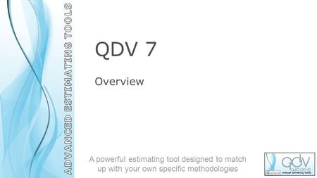 QDV 7 Overview A powerful estimating tool designed to match up with your own specific methodologies.