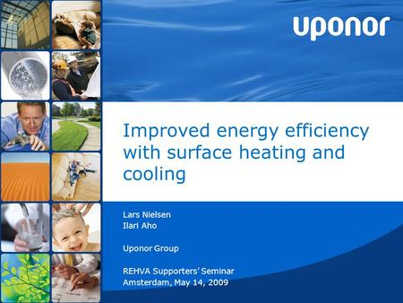 Improved energy efficiency with surface heating and cooling Lars Nielsen Ilari Aho Uponor Group REHVA Supporters' Seminar Amsterdam, May 14, 2009.
