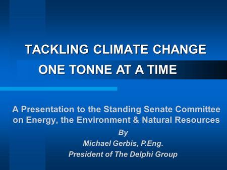TACKLING CLIMATE CHANGE A Presentation to the Standing Senate Committee on Energy, the Environment & Natural Resources ONE TONNE AT A TIME By Michael Gerbis,