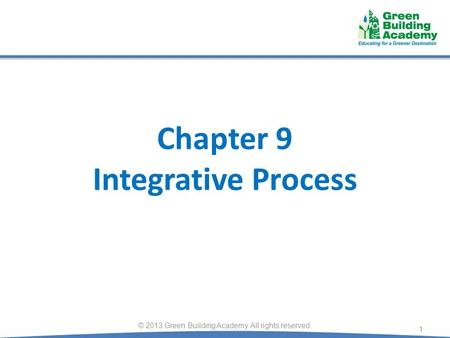 Chapter 9 Integrative Process 1 © 2013 Green Building Academy. All rights reserved.