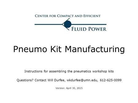 Pneumo Kit Manufacturing Instructions for assembling the pneumatics workshop kits Questions? Contact Will Durfee, 612-625-0099 Version: