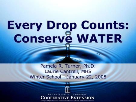 Every Drop Counts: Conserve WATER Pamela R. Turner, Ph.D. Laurie Cantrell, MHS Winter School - January 22, 2008.