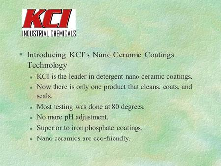 §Introducing KCI's Nano Ceramic Coatings Technology l KCI is the leader in detergent nano ceramic coatings. l Now there is only one product that cleans,