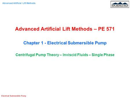 Advanced Artificial Lift Methods Electrical Submersible Pump Advanced Artificial Lift Methods – PE 571 Chapter 1 - Electrical Submersible Pump Centrifugal.