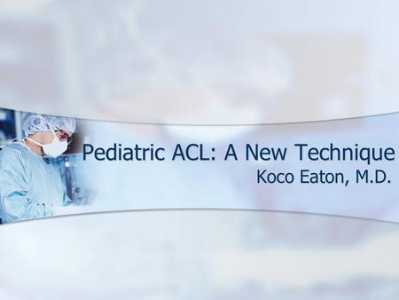Pediatric ACL: A New Technique Koco Eaton, M.D.. Injuries in Younger Patients Why are kids tearing their ACLs at such a young age? Why are kids tearing.