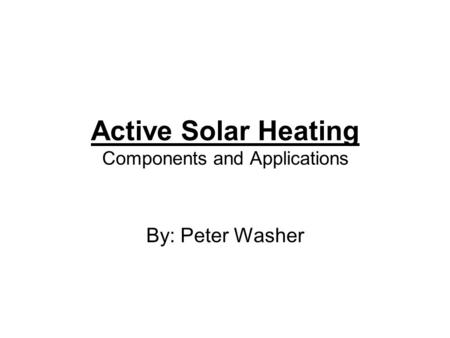 Active Solar Heating Components and Applications By: Peter Washer.