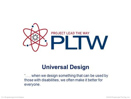 "Universal Design © 2010 Project Lead The Way, Inc.Civil Engineering and Architecture ""... when we design something that can be used by those with disabilities,"