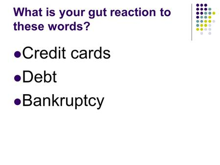 What is your gut reaction to these words? Credit cards Debt Bankruptcy.